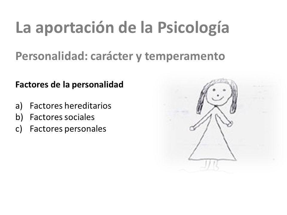 La aportación de la Psicología Personalidad: carácter y temperamento Factores de la personalidad a)Factores hereditarios b)Factores sociales c)Factores personales