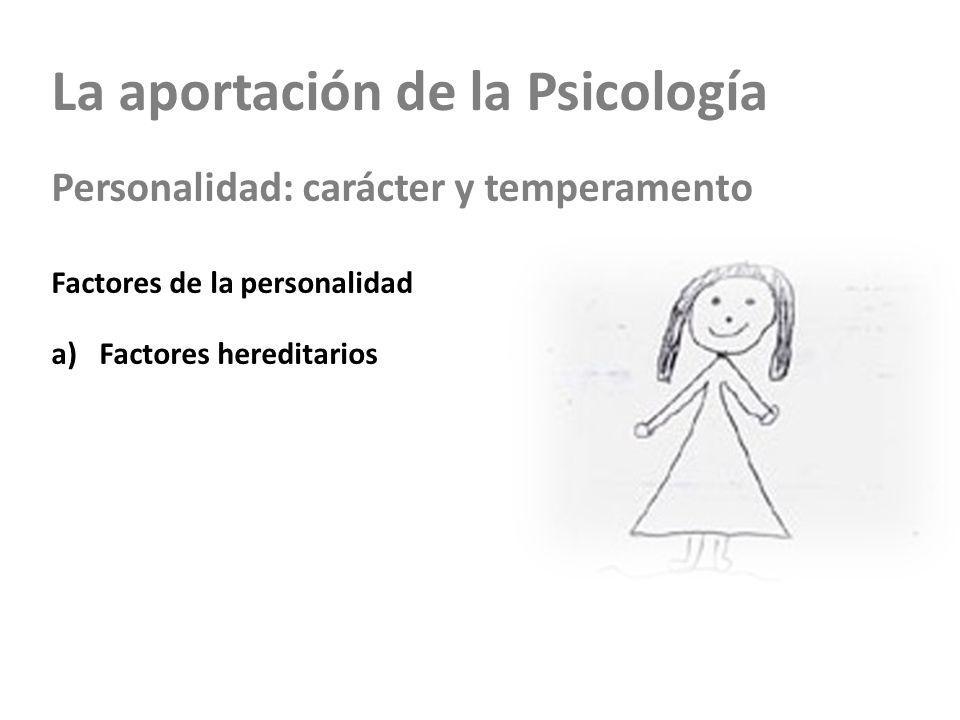 La aportación de la Psicología Personalidad: carácter y temperamento Factores de la personalidad a)Factores hereditarios