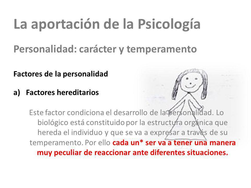 La aportación de la Psicología Personalidad: carácter y temperamento Factores de la personalidad a)Factores hereditarios Este factor condiciona el des