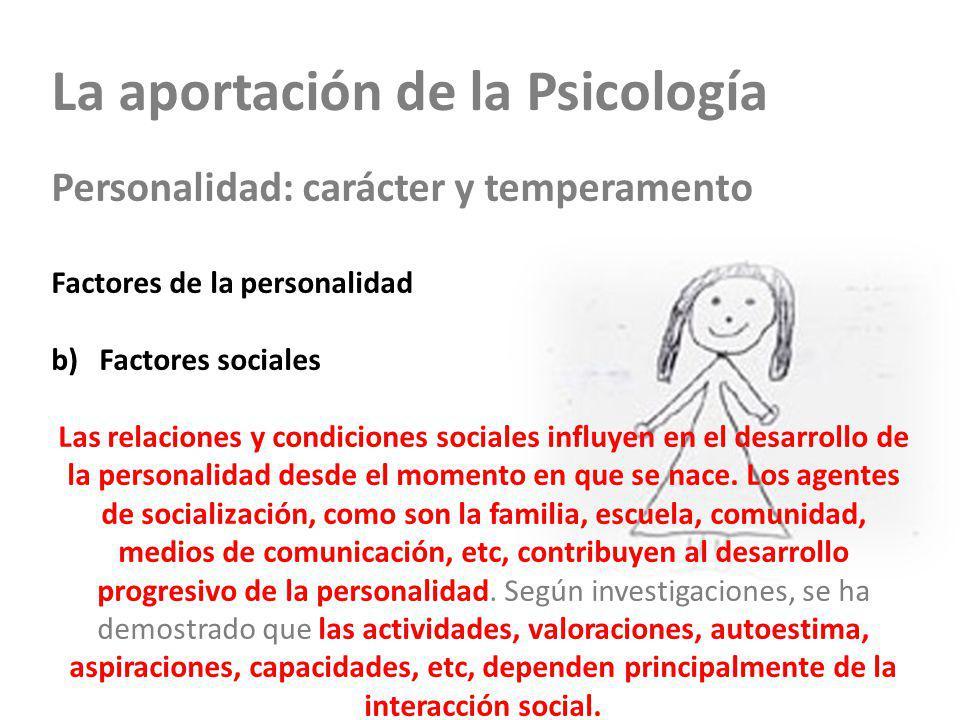 La aportación de la Psicología Personalidad: carácter y temperamento Factores de la personalidad a)Factores hereditarios b)Factores sociales Las relaciones y condiciones sociales influyen en el desarrollo de la personalidad desde el momento en que se nace.
