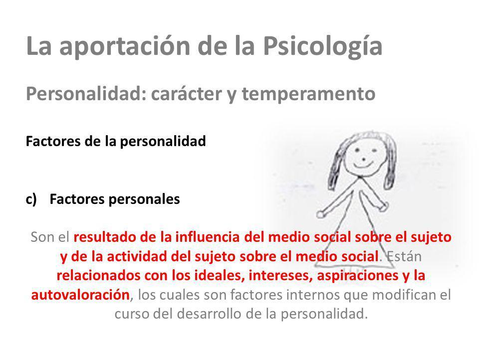 La aportación de la Psicología Personalidad: carácter y temperamento Factores de la personalidad a)Factores hereditarios b)Factores sociales c)Factores personales Son el resultado de la influencia del medio social sobre el sujeto y de la actividad del sujeto sobre el medio social.