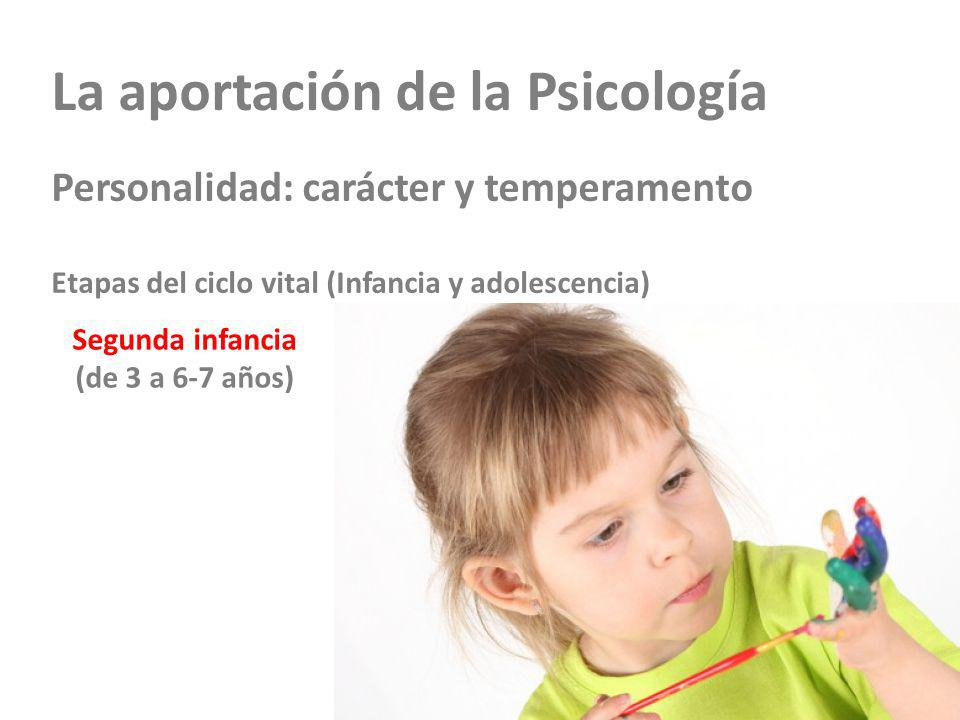 La aportación de la Psicología Personalidad: carácter y temperamento Etapas del ciclo vital (Infancia y adolescencia) Segunda infancia (de 3 a 6-7 años)