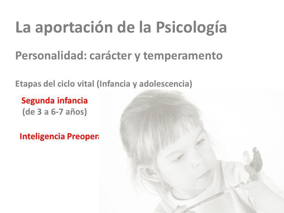 La aportación de la Psicología Personalidad: carácter y temperamento Etapas del ciclo vital (Infancia y adolescencia) Segunda infancia (de 3 a 6-7 años) Inteligencia Preoperativa