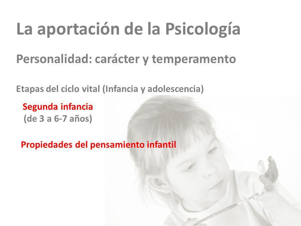 La aportación de la Psicología Personalidad: carácter y temperamento Etapas del ciclo vital (Infancia y adolescencia) Segunda infancia (de 3 a 6-7 años) Propiedades del pensamiento infantil
