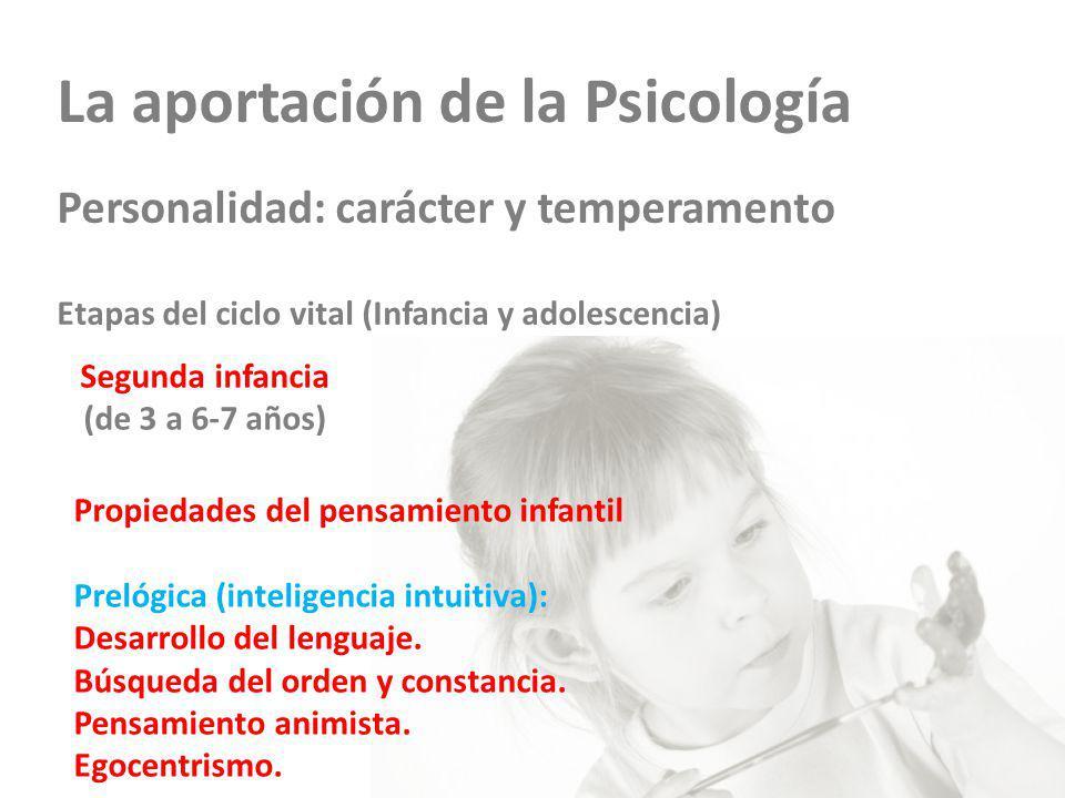 La aportación de la Psicología Personalidad: carácter y temperamento Etapas del ciclo vital (Infancia y adolescencia) Segunda infancia (de 3 a 6-7 años) Propiedades del pensamiento infantil Prelógica (inteligencia intuitiva): Desarrollo del lenguaje.