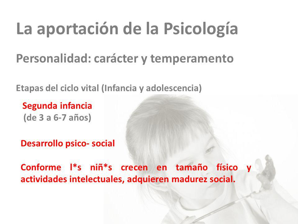La aportación de la Psicología Personalidad: carácter y temperamento Etapas del ciclo vital (Infancia y adolescencia) Segunda infancia (de 3 a 6-7 años) Desarrollo psico- social Conforme l*s niñ*s crecen en tamaño físico y actividades intelectuales, adquieren madurez social.