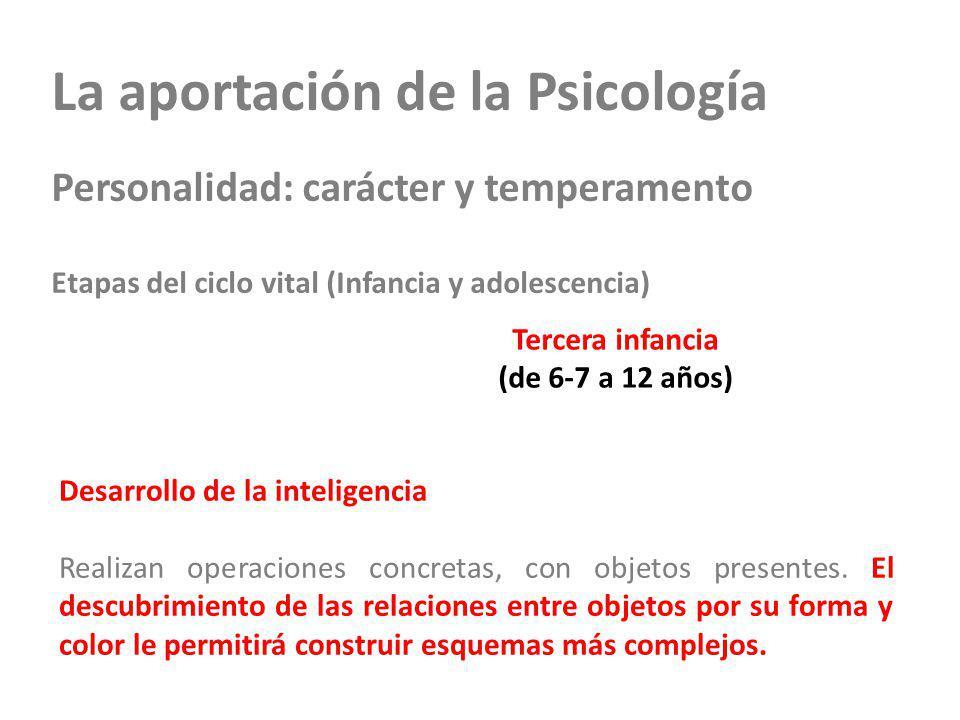 La aportación de la Psicología Personalidad: carácter y temperamento Etapas del ciclo vital (Infancia y adolescencia) Tercera infancia (de 6-7 a 12 años) Desarrollo de la inteligencia Realizan operaciones concretas, con objetos presentes.