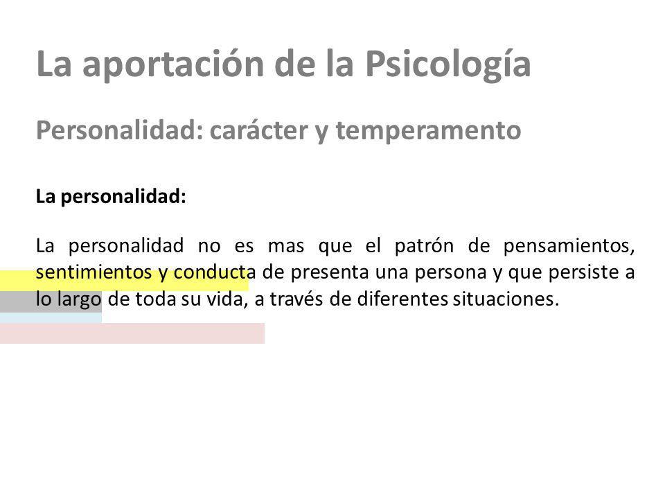 La aportación de la Psicología Personalidad: carácter y temperamento La personalidad: La personalidad no es mas que el patrón de pensamientos, sentimi