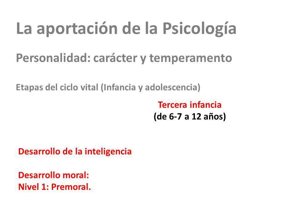 La aportación de la Psicología Personalidad: carácter y temperamento Etapas del ciclo vital (Infancia y adolescencia) Tercera infancia (de 6-7 a 12 añ