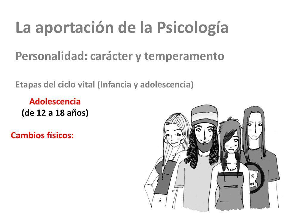 La aportación de la Psicología Personalidad: carácter y temperamento Etapas del ciclo vital (Infancia y adolescencia) Adolescencia (de 12 a 18 años) Cambios físicos: