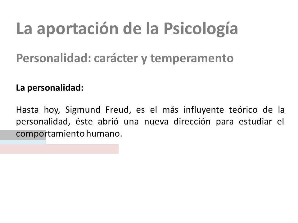 La aportación de la Psicología Personalidad: carácter y temperamento La personalidad: Hasta hoy, Sigmund Freud, es el más influyente teórico de la personalidad, éste abrió una nueva dirección para estudiar el comportamiento humano.