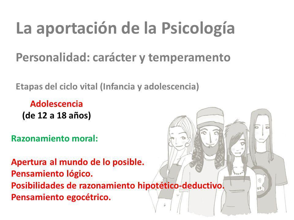 La aportación de la Psicología Personalidad: carácter y temperamento Etapas del ciclo vital (Infancia y adolescencia) Adolescencia (de 12 a 18 años) Razonamiento moral: Apertura al mundo de lo posible.