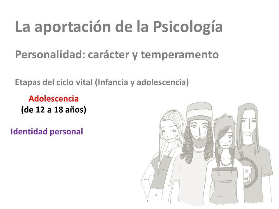 La aportación de la Psicología Personalidad: carácter y temperamento Etapas del ciclo vital (Infancia y adolescencia) Adolescencia (de 12 a 18 años) Identidad personal