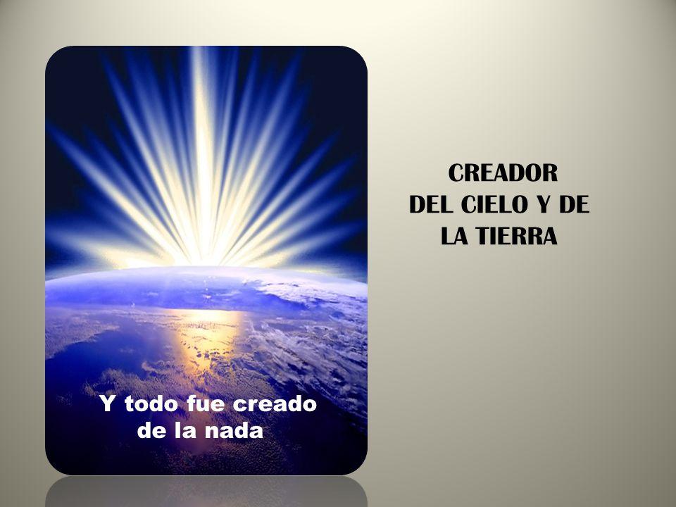 Y todo fue creado de la nada CREADOR DEL CIELO Y DE LA TIERRA