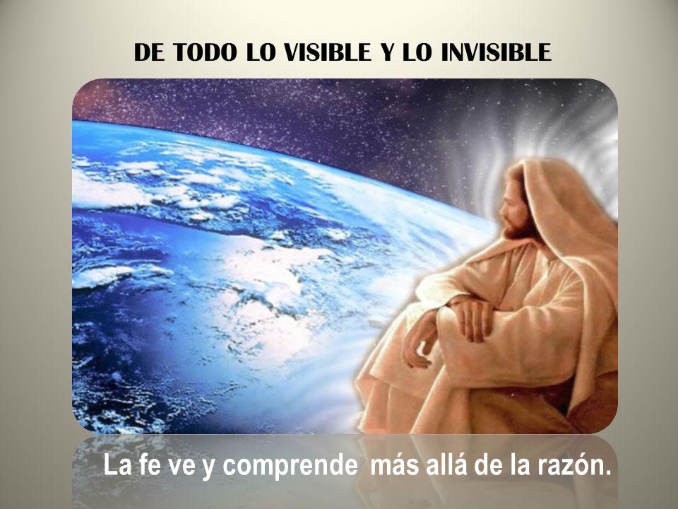 DE TODO LO VISIBLE Y LO INVISIBLE La fe ve y comprende más allá de la razón.