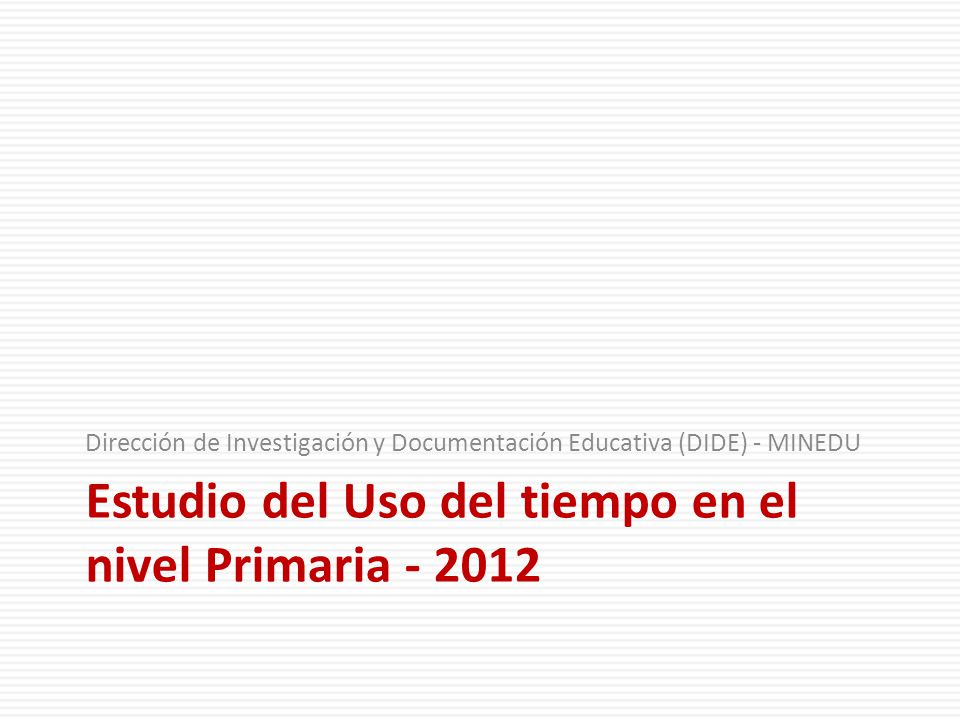 Estudio del Uso del tiempo en el nivel Primaria - 2012 Dirección de Investigación y Documentación Educativa (DIDE) - MINEDU