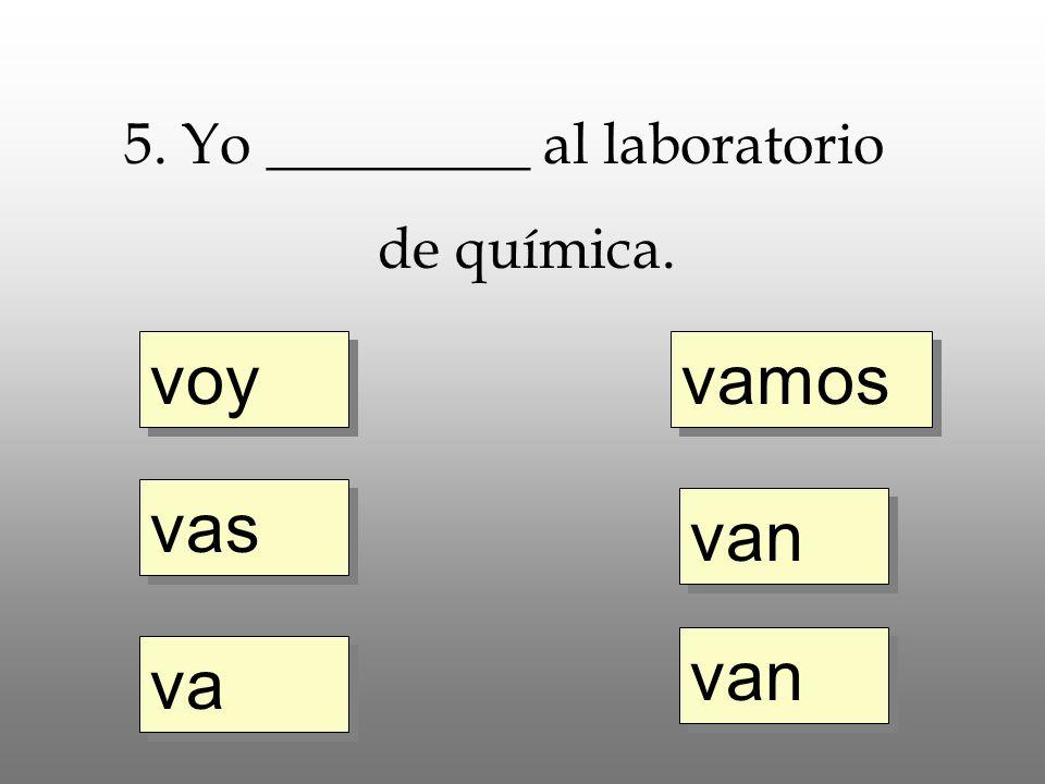 voy vas va vamos van 5. Yo _________ al laboratorio de química.
