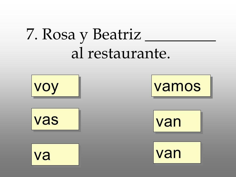 voy vas va vamos van 7. Rosa y Beatriz _________ al restaurante.