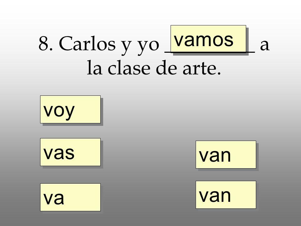 voy vas va vamos van 8. Carlos y yo _________ a la clase de arte.