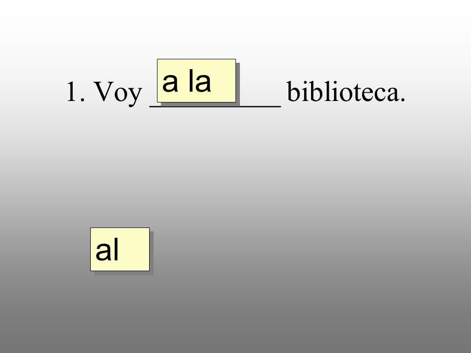 1. Voy _________ biblioteca. a la al