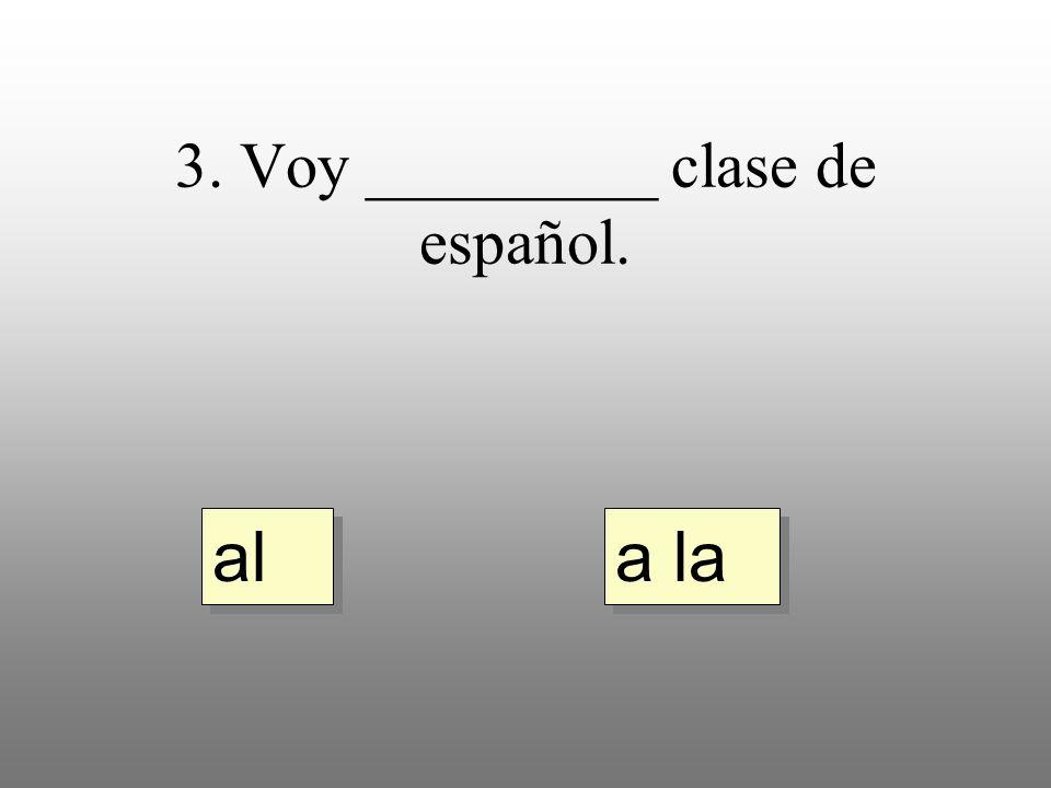3. Voy _________ clase de español. a la al