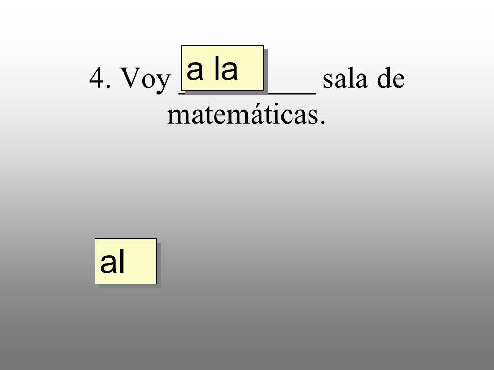 4. Voy _________ sala de matemáticas. a la al
