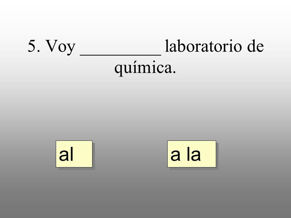 5. Voy _________ laboratorio de química. a la al