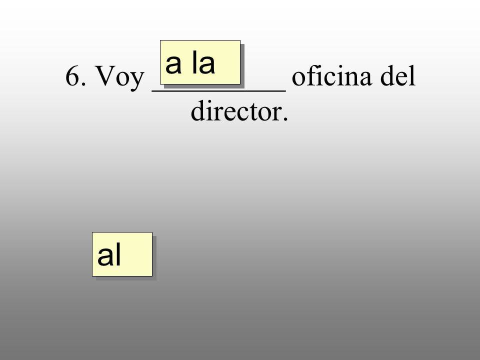 6. Voy _________ oficina del director. a la al