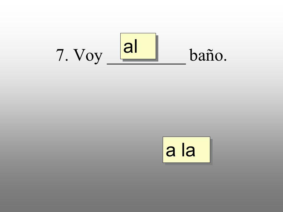 7. Voy _________ baño. a la al