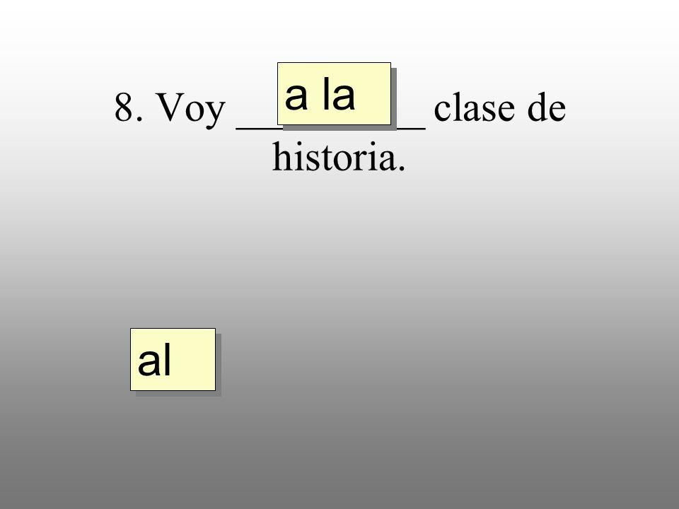 8. Voy _________ clase de historia. a la al