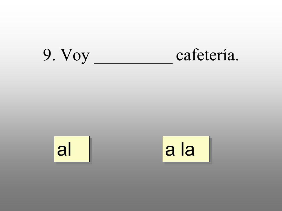 9. Voy _________ cafetería. a la al
