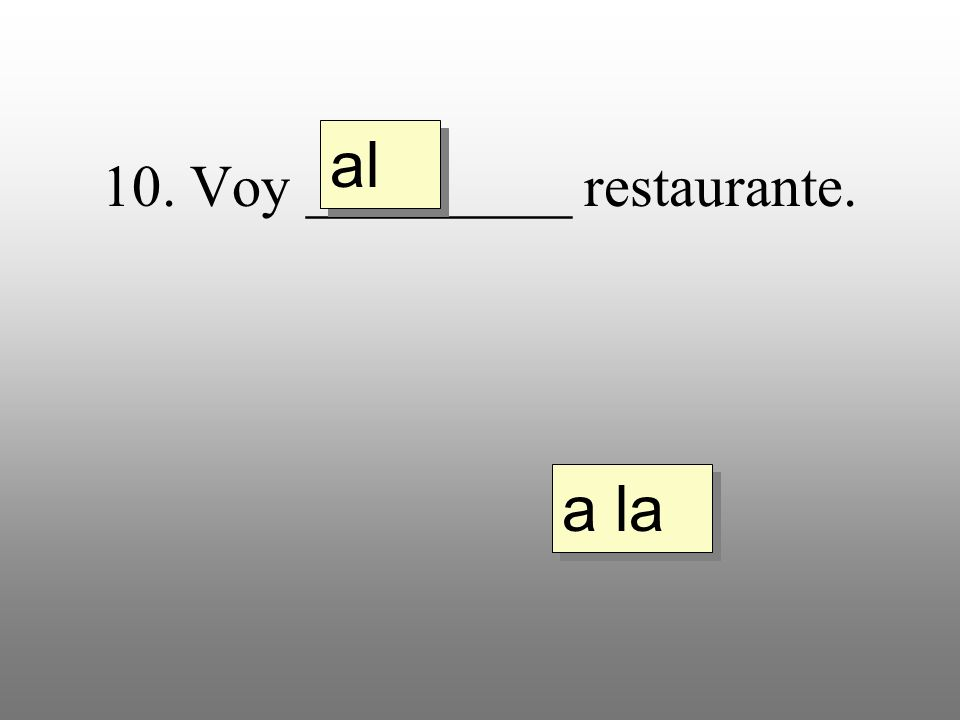 10. Voy _________ restaurante. a la al