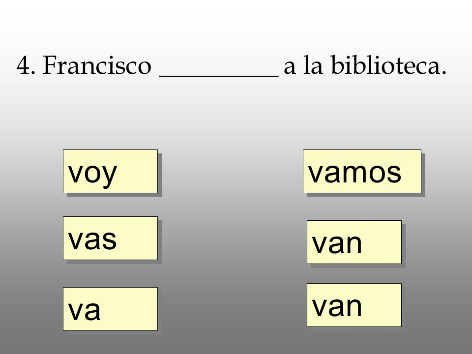 voy vas va vamos van 4. Francisco _________ a la biblioteca.