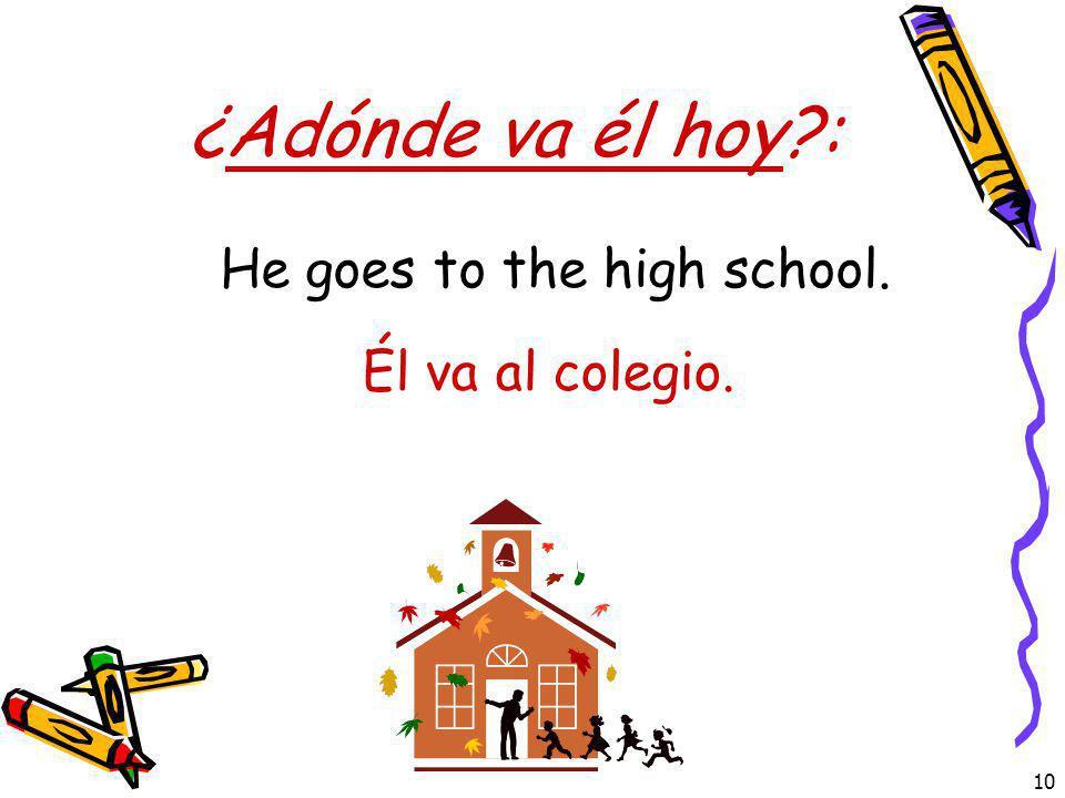 10 ¿Adónde va él hoy?: Él va al colegio. He goes to the high school.
