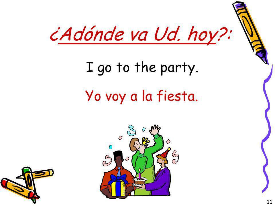 11 ¿Adónde va Ud. hoy?: Yo voy a la fiesta. I go to the party.