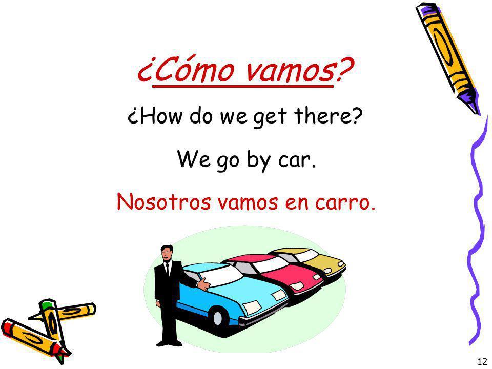 12 ¿Cómo vamos? ¿How do we get there? Nosotros vamos en carro. We go by car.