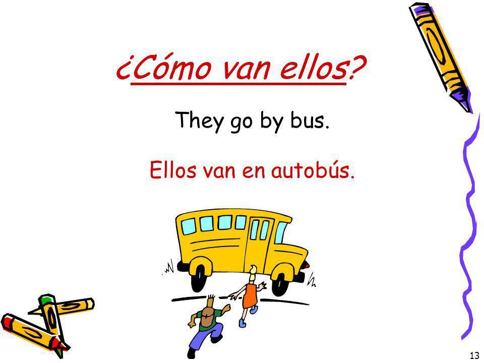 13 ¿Cómo van ellos? Ellos van en autobús. They go by bus.