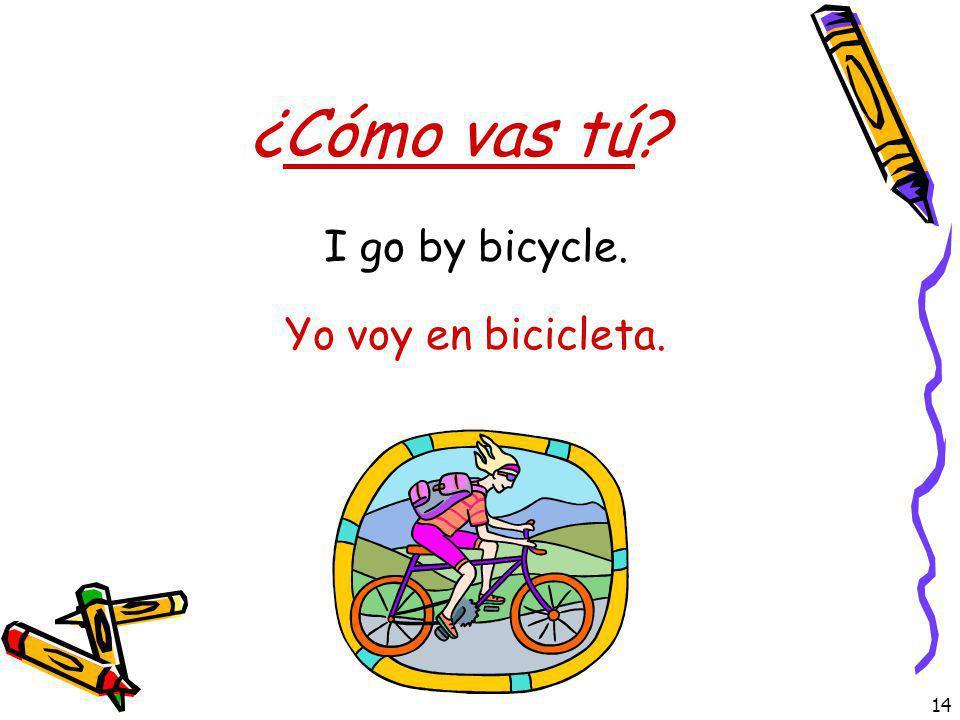 14 ¿Cómo vas tú? Yo voy en bicicleta. I go by bicycle.