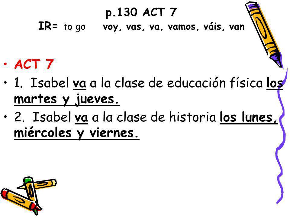 p.130 ACT 7 IR= t o go voy, vas, va, vamos, váis, van ACT 7 1.
