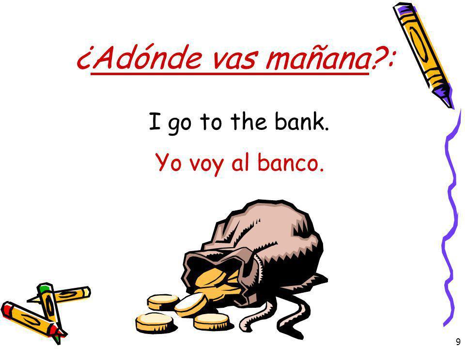 9 ¿Adónde vas mañana?: Yo voy al banco. I go to the bank.