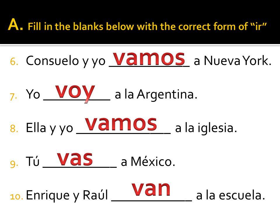 6.Consuelo y yo ____________ a Nueva York. 7. Yo __________ a la Argentina.