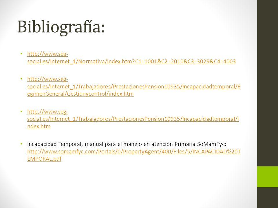 Bibliografía: http://www.seg- social.es/Internet_1/Normativa/index.htm?C1=1001&C2=2010&C3=3029&C4=4003 http://www.seg- social.es/Internet_1/Normativa/index.htm?C1=1001&C2=2010&C3=3029&C4=4003 http://www.seg- social.es/Internet_1/Trabajadores/PrestacionesPension10935/Incapacidadtemporal/R egimenGeneral/Gestionycontrol/index.htm http://www.seg- social.es/Internet_1/Trabajadores/PrestacionesPension10935/Incapacidadtemporal/R egimenGeneral/Gestionycontrol/index.htm http://www.seg- social.es/Internet_1/Trabajadores/PrestacionesPension10935/Incapacidadtemporal/i ndex.htm http://www.seg- social.es/Internet_1/Trabajadores/PrestacionesPension10935/Incapacidadtemporal/i ndex.htm Incapacidad Temporal, manual para el manejo en atención Primaria SoMamFyc: http://www.somamfyc.com/Portals/0/PropertyAgent/400/Files/5/INCAPACIDAD%20T EMPORAL.pdf http://www.somamfyc.com/Portals/0/PropertyAgent/400/Files/5/INCAPACIDAD%20T EMPORAL.pdf