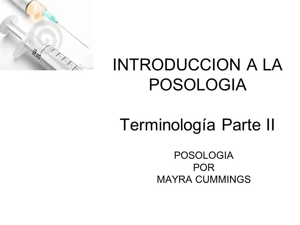 INTRODUCCION A LA POSOLOGIA Terminología Parte II POSOLOGIA POR MAYRA CUMMINGS