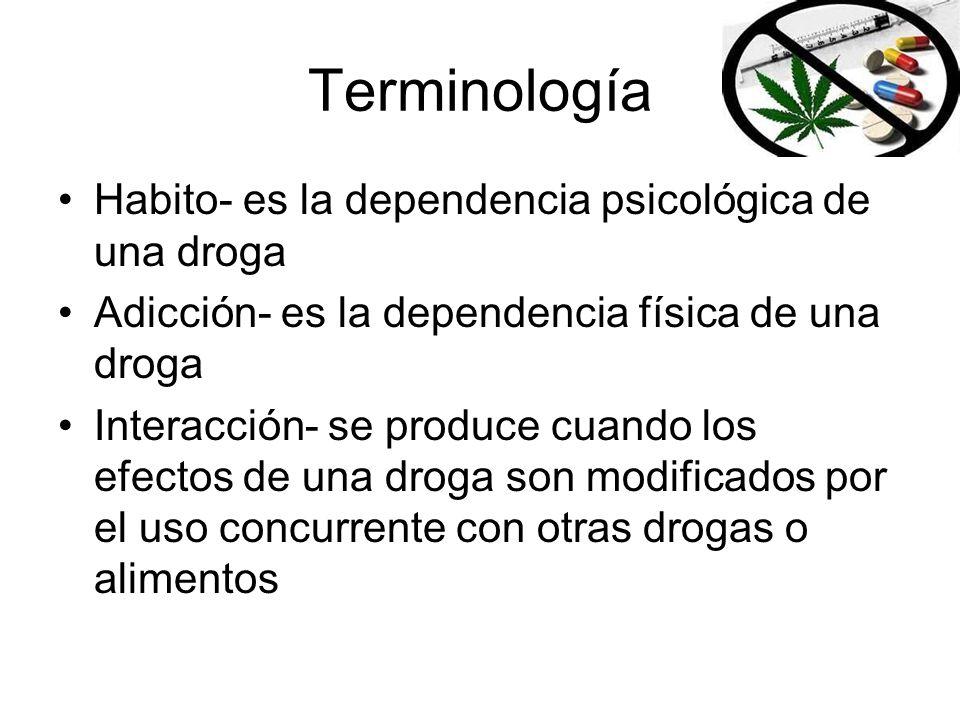 Terminología Habito- es la dependencia psicológica de una droga Adicción- es la dependencia física de una droga Interacción- se produce cuando los efe