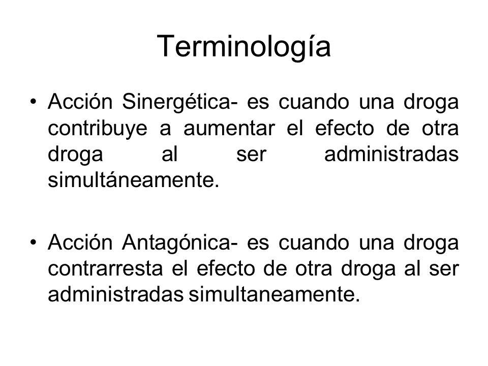 Terminología Acción Sinergética- es cuando una droga contribuye a aumentar el efecto de otra droga al ser administradas simultáneamente. Acción Antagó