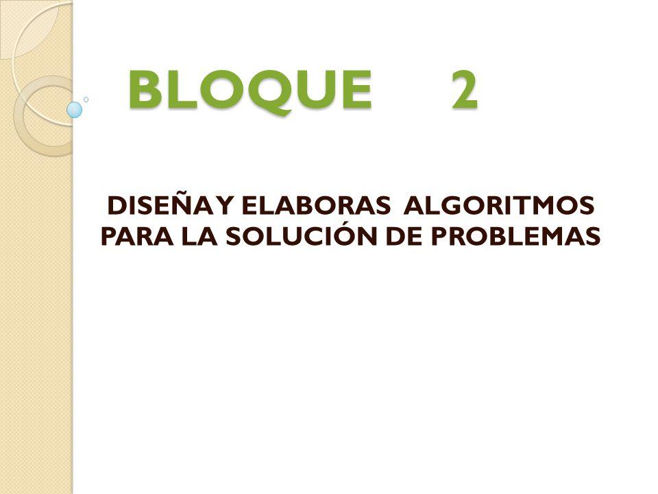 BLOQUE 2 DISEÑA Y ELABORAS ALGORITMOS PARA LA SOLUCIÓN DE PROBLEMAS