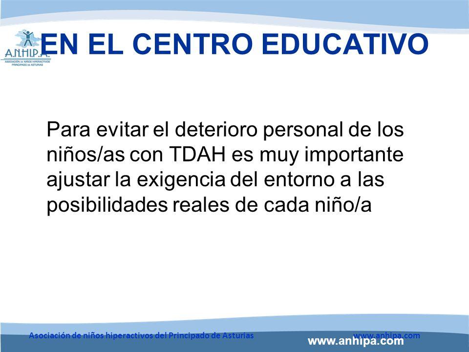 www.anhipa.com Asociación de niños hiperactivos del Principado de Asturiaswww.anhipa.com EN EL CENTRO EDUCATIVO Para evitar el deterioro personal de los niños/as con TDAH es muy importante ajustar la exigencia del entorno a las posibilidades reales de cada niño/a