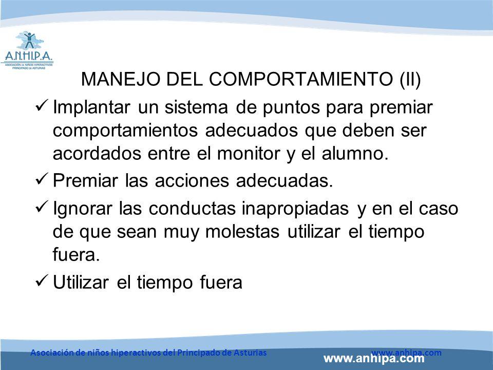 www.anhipa.com Asociación de niños hiperactivos del Principado de Asturiaswww.anhipa.com MANEJO DEL COMPORTAMIENTO (II) Implantar un sistema de puntos para premiar comportamientos adecuados que deben ser acordados entre el monitor y el alumno.