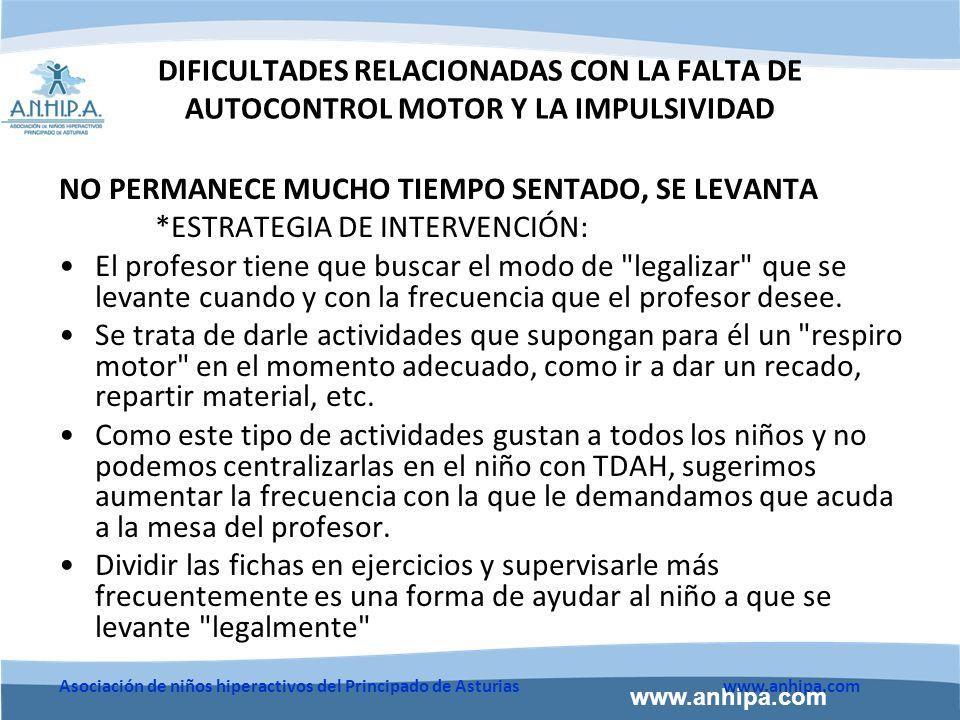 www.anhipa.com Asociación de niños hiperactivos del Principado de Asturiaswww.anhipa.com DIFICULTADES RELACIONADAS CON LA FALTA DE AUTOCONTROL MOTOR Y LA IMPULSIVIDAD NO PERMANECE MUCHO TIEMPO SENTADO, SE LEVANTA *ESTRATEGIA DE INTERVENCIÓN: El profesor tiene que buscar el modo de legalizar que se levante cuando y con la frecuencia que el profesor desee.
