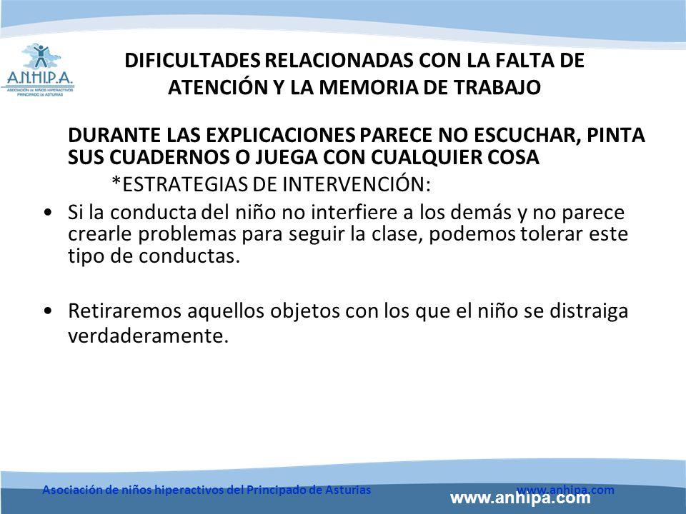 www.anhipa.com Asociación de niños hiperactivos del Principado de Asturiaswww.anhipa.com DIFICULTADES RELACIONADAS CON LA FALTA DE ATENCIÓN Y LA MEMORIA DE TRABAJO DURANTE LAS EXPLICACIONES PARECE NO ESCUCHAR, PINTA SUS CUADERNOS O JUEGA CON CUALQUIER COSA *ESTRATEGIAS DE INTERVENCIÓN: Si la conducta del niño no interfiere a los demás y no parece crearle problemas para seguir la clase, podemos tolerar este tipo de conductas.